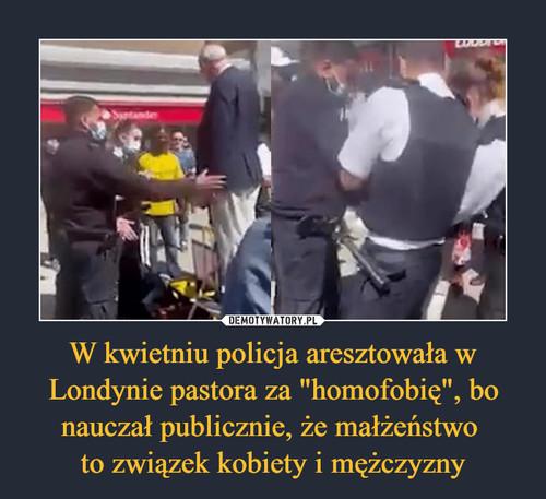 """W kwietniu policja aresztowała w Londynie pastora za """"homofobię"""", bo nauczał publicznie, że małżeństwo  to związek kobiety i mężczyzny"""