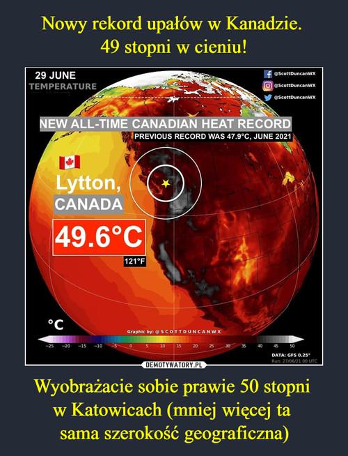Nowy rekord upałów w Kanadzie.  49 stopni w cieniu! Wyobrażacie sobie prawie 50 stopni  w Katowicach (mniej więcej ta  sama szerokość geograficzna)