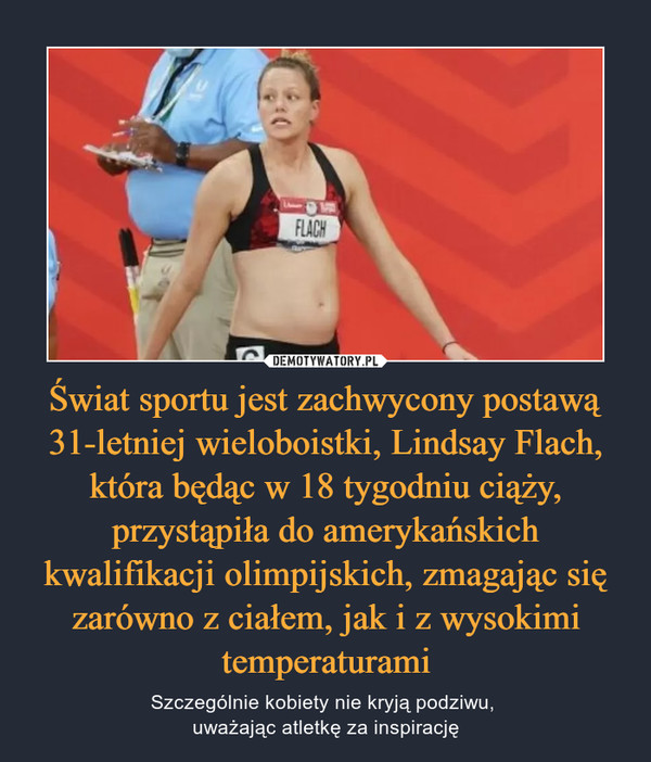Świat sportu jest zachwycony postawą 31-letniej wieloboistki, Lindsay Flach, która będąc w 18 tygodniu ciąży, przystąpiła do amerykańskich kwalifikacji olimpijskich, zmagając się zarówno z ciałem, jak i z wysokimi temperaturami – Szczególnie kobiety nie kryją podziwu, uważając atletkę za inspirację