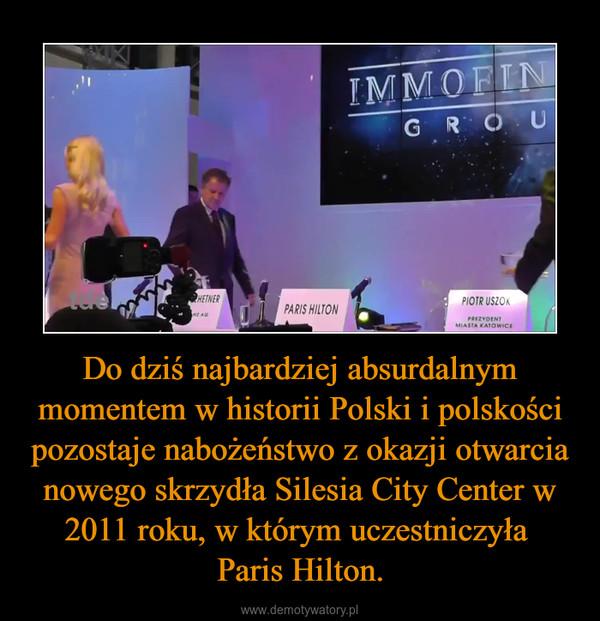 Do dziś najbardziej absurdalnym momentem w historii Polski i polskości pozostaje nabożeństwo z okazji otwarcia nowego skrzydła Silesia City Center w 2011 roku, w którym uczestniczyła Paris Hilton. –