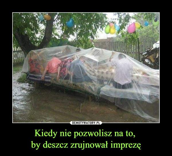 Kiedy nie pozwolisz na to, by deszcz zrujnował imprezę –