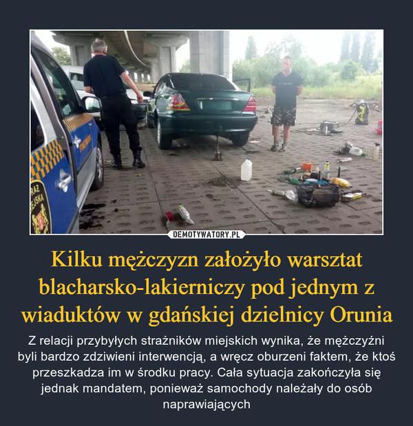 Kilku mężczyzn założyło warsztat blacharsko-lakierniczy pod jednym z wiaduktów w gdańskiej dzielnicy Orunia – Z relacji przybyłych strażników miejskich wynika, że mężczyźni byli bardzo zdziwieni interwencją, a wręcz oburzeni faktem, że ktoś przeszkadza im w środku pracy. Cała sytuacja zakończyła się jednak mandatem, ponieważ samochody należały do osób naprawiających