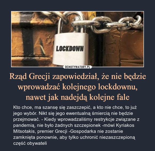 Rząd Grecji zapowiedział, że nie będzie wprowadzać kolejnego lockdownu, nawet jak nadejdą kolejne fale – Kto chce, ma szansę się zaszczepić, a kto nie chce, to już jego wybór. Nikt się jego ewentualną śmiercią nie będzie przejmować. - Kiedy wprowadzaliśmy restrykcje związane z pandemią, nie było żadnych szczepionek -mówi Kyriakos Mitsotakis, premier Grecji -Gospodarka nie zostanie zamknięta ponownie, aby tylko uchronić niezaszczepioną część obywateli