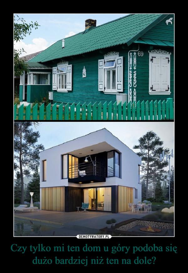 Czy tylko mi ten dom u góry podoba się dużo bardziej niż ten na dole? –