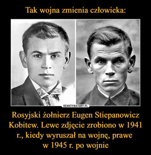 Tak wojna zmienia człowieka: Rosyjski żołnierz Eugen Stiepanowicz Kobitew. Lewe zdjęcie zrobiono w 1941 r., kiedy wyruszał na wojnę, prawe  w 1945 r. po wojnie