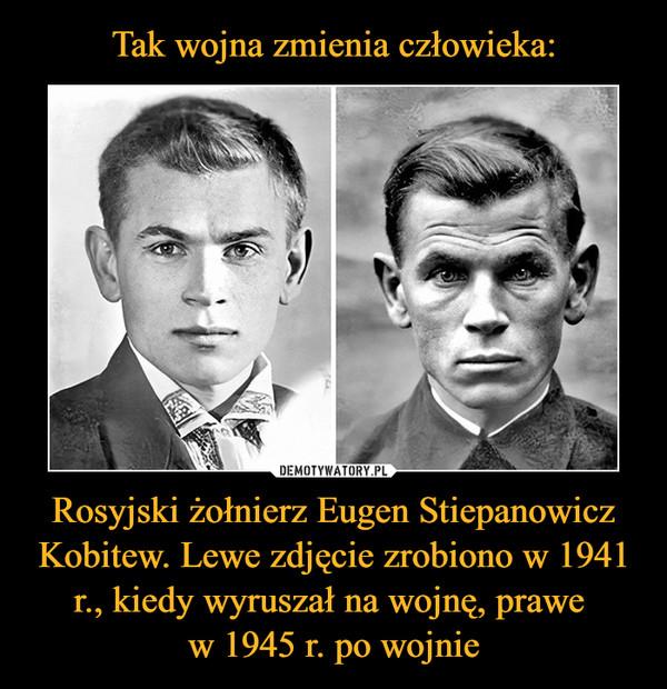 Rosyjski żołnierz Eugen Stiepanowicz Kobitew. Lewe zdjęcie zrobiono w 1941 r., kiedy wyruszał na wojnę, prawe w 1945 r. po wojnie –