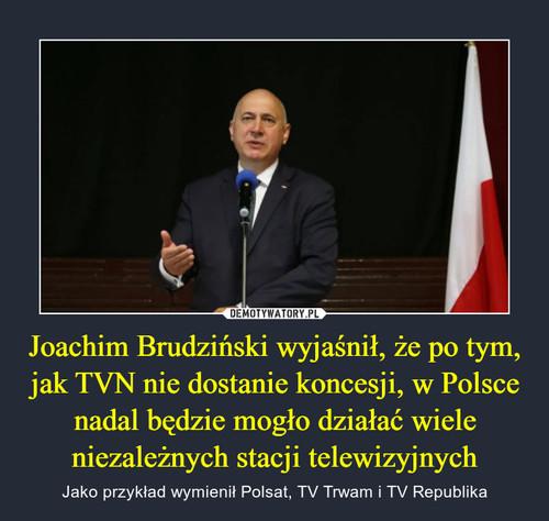 Joachim Brudziński wyjaśnił, że po tym, jak TVN nie dostanie koncesji, w Polsce nadal będzie mogło działać wiele niezależnych stacji telewizyjnych