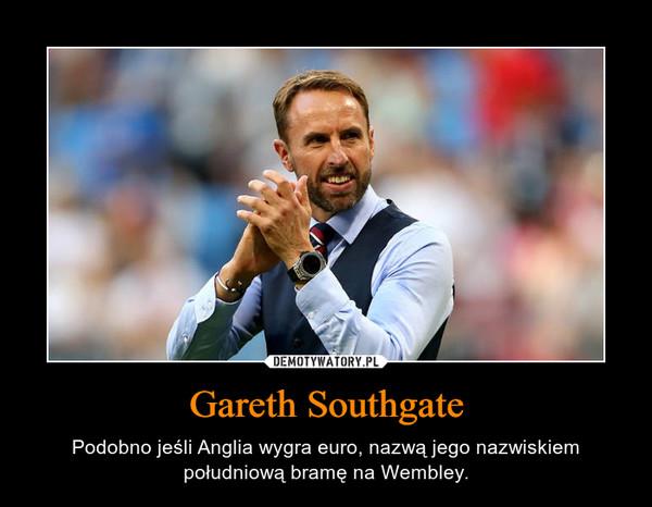 Gareth Southgate – Podobno jeśli Anglia wygra euro, nazwą jego nazwiskiem południową bramę na Wembley.