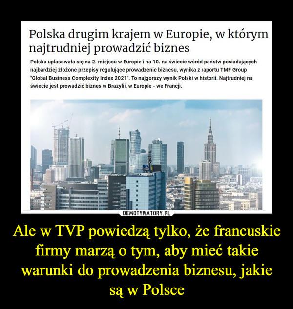 Ale w TVP powiedzą tylko, że francuskie firmy marzą o tym, aby mieć takie warunki do prowadzenia biznesu, jakie są w Polsce –