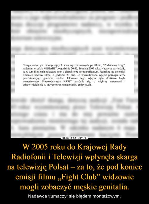 """W 2005 roku do Krajowej Rady Radiofonii i Telewizji wpłynęła skarga na telewizję Polsat – za to, że pod koniec emisji filmu """"Fight Club"""" widzowie mogli zobaczyć męskie genitalia."""