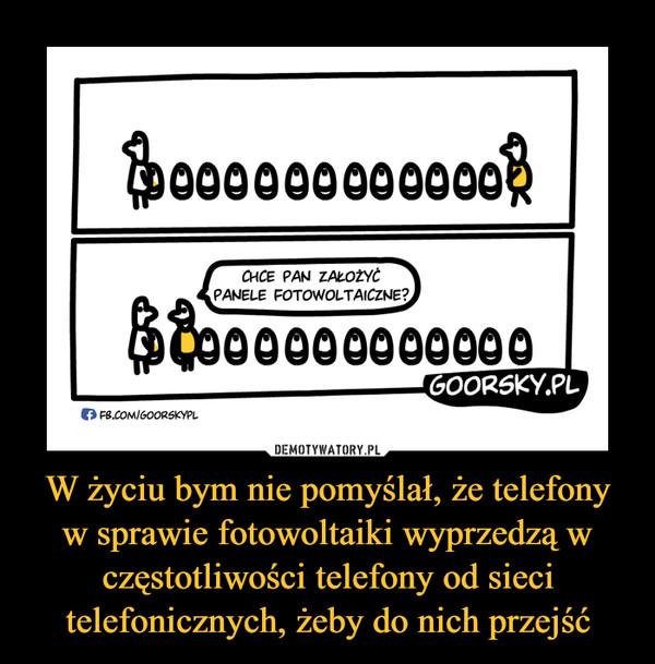 W życiu bym nie pomyślał, że telefony w sprawie fotowoltaiki wyprzedzą w częstotliwości telefony od sieci telefonicznych, żeby do nich przejść –