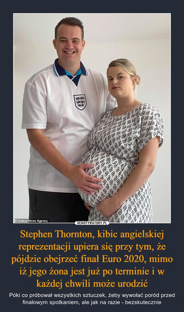 Stephen Thornton, kibic angielskiej reprezentacji upiera się przy tym, że pójdzie obejrzeć finał Euro 2020, mimo iż jego żona jest już po terminie i w każdej chwili może urodzić – Póki co próbował wszystkich sztuczek, żeby wywołać poród przed finałowym spotkaniem, ale jak na razie - bezskutecznie