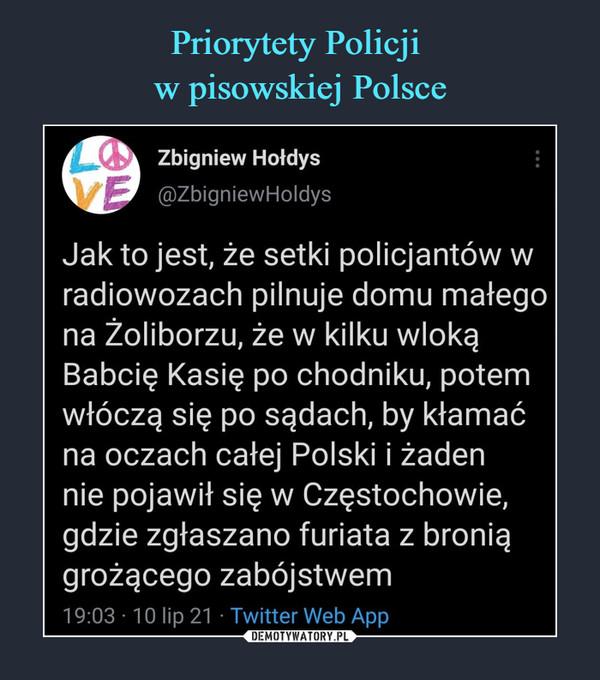 –  Zbigniew Hołdys@ZbigniewHoldysJak to jest, że setki policjantów wradiowozach pilnuje domu małegona žoliborzu, że w kilku wlokąBabcię Kasię po chodniku, potemwłóczą się po sądach, by kłamaćna oczach całej Polski i żadennie pojawił się w Częstochowie,gdzie zgłaszano furiata z broniągrożącego zabójstwem19:03 10 lip 21 Twitter Web App