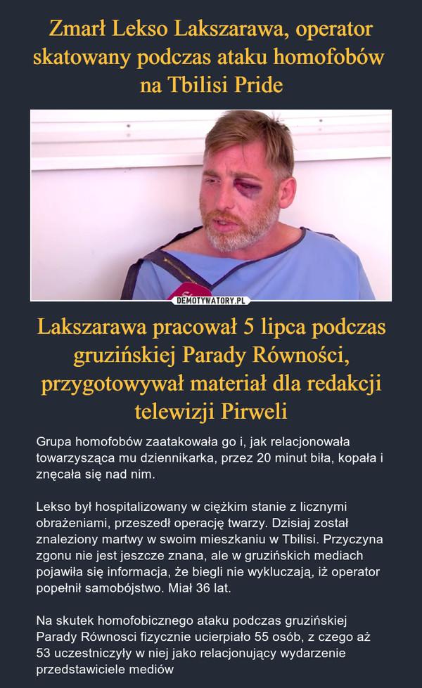 Zmarł Lekso Lakszarawa, operator skatowany podczas ataku homofobów  na Tbilisi Pride Lakszarawa pracował 5 lipca podczas gruzińskiej Parady Równości, przygotowywał materiał dla redakcji telewizji Pirweli