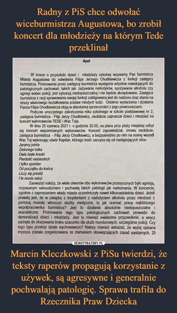 Marcin Kleczkowski z PiSu twierdzi, że teksty raperów propagują korzystanie z używek, są agresywne i generalnie pochwalają patologię. Sprawa trafiła do Rzecznika Praw Dziecka –  Apel W trosce o przyszłość dzieci i młodzieży szkolnej wzywamy Pan burmistrza Miasta Augustowa do odwołania Filipa Jerzego Chodkiewicza z funkcji zastępcy burmistrza. Promowanie przez zastępcę burmistrza występów artystów nawołujących do patologicznych zachowań, takich jak: zażywanie narkotyków, spożywanie alkoholu czy agresji wobec policji, jest sytuacją niedopuszczalną i nie będzie akceptowane. Zastępca burmistrza z racji sprawowania swojej funkcji zobligowana jest do nadzoru oraz stania na straży właściwego kształtowania postaw młodych ludzi. Ostatnie wydarzenia i działania Panna Filipa Chodkiewicza stoją w absolutnej sprzeczności z jego powinnościami. Podczas uroczystego zakończenia roku szkolnego w szkole podstawowej nr 2, zastępca burmistrza - Filip Jerzy Chodkiewicz, osobiście zapraszał dzieci i młodzież na koncert wykonawców TEDE i Wac Toja. W dniu 25 czerwca 2021 r. o godzinie 20.00, na placu przy plaży miejskiej odbył się koncert wspomnianych wykonawców. Koncert zapowiedział, znowu osobiście, zastępca burmistrza - Filip Jerzy Chodkiewicz, a bezpośrednio po nim na scenę wszedł Wac Toj wykonując utwór Kapitan, którego treść zaczyna się od następujących słów: Jaramy jointa Zielonego lolka Dwie białe kreski Pierdolić niebieskich I tylko spontan Od początku do końca Liczy się prestiż 1 te niunie seksi Zauważyć należy, że wiele utworów obu wykonawców przesyconych było agresją, rozpasanym seksualizmem i pochwałą takich patologii jak narkomania. W koncercie, zgodnie z zaproszeniem władz miasta uczestniczyły nawet kilkunastoletnie dzieci. Jeżeli prawdą jest, że w związku z incydentami z nadużyciem alkoholu przez młodzież z pomocą musiały wkroczyć służby medyczne, to jak oceniać pracę najbliższego współpracownika burmistrza? Jest to działanie absolutnie niedopuszczalne i skandaliczne. Promow