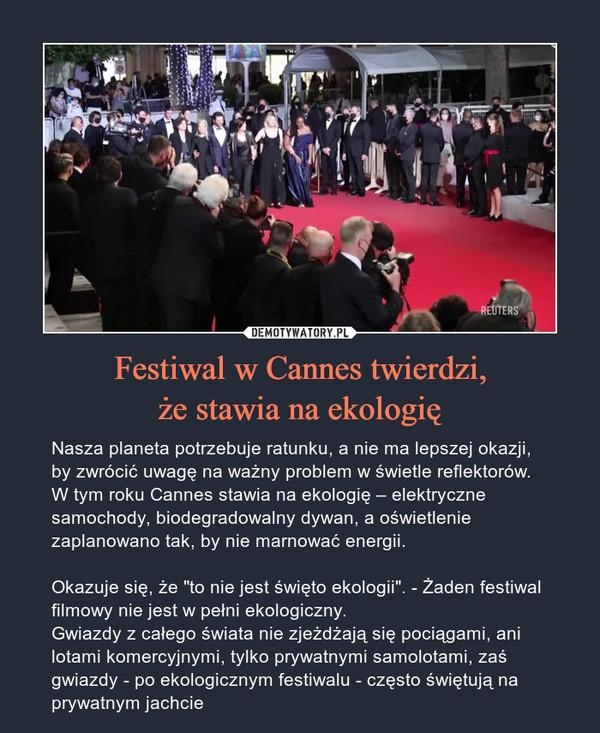 """Festiwal w Cannes twierdzi,że stawia na ekologię – Nasza planeta potrzebuje ratunku, a nie ma lepszej okazji, by zwrócić uwagę na ważny problem w świetle reflektorów. W tym roku Cannes stawia na ekologię – elektryczne samochody, biodegradowalny dywan, a oświetlenie zaplanowano tak, by nie marnować energii.Okazuje się, że """"to nie jest święto ekologii"""". - Żaden festiwal filmowy nie jest w pełni ekologiczny.Gwiazdy z całego świata nie zjeżdżają się pociągami, ani lotami komercyjnymi, tylko prywatnymi samolotami, zaś gwiazdy - po ekologicznym festiwalu - często świętują na prywatnym jachcie"""
