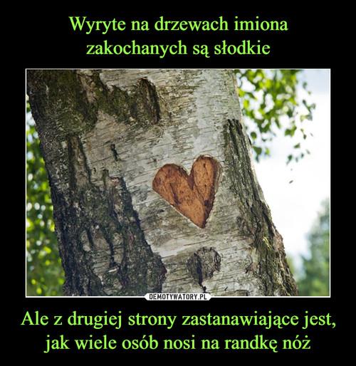 Wyryte na drzewach imiona zakochanych są słodkie Ale z drugiej strony zastanawiające jest, jak wiele osób nosi na randkę nóż