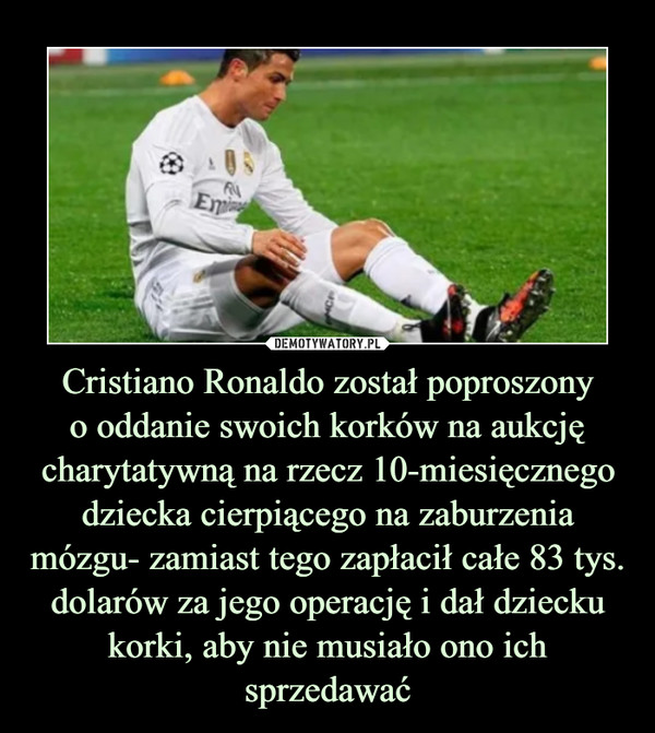 Cristiano Ronaldo został poproszonyo oddanie swoich korków na aukcję charytatywną na rzecz 10-miesięcznego dziecka cierpiącego na zaburzenia mózgu- zamiast tego zapłacił całe 83 tys. dolarów za jego operację i dał dziecku korki, aby nie musiało ono ich sprzedawać –