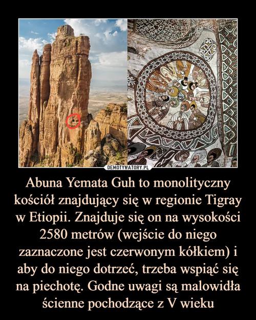 Abuna Yemata Guh to monolityczny kościół znajdujący się w regionie Tigray w Etiopii. Znajduje się on na wysokości 2580 metrów (wejście do niego zaznaczone jest czerwonym kółkiem) i aby do niego dotrzeć, trzeba wspiąć się na piechotę. Godne uwagi są malowidła ścienne pochodzące z V wieku