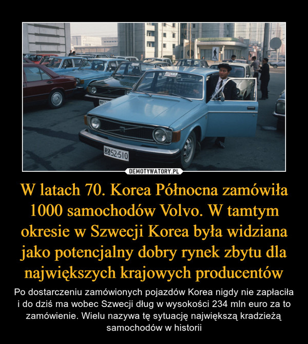 W latach 70. Korea Północna zamówiła 1000 samochodów Volvo. W tamtym okresie w Szwecji Korea była widziana jako potencjalny dobry rynek zbytu dla największych krajowych producentów – Po dostarczeniu zamówionych pojazdów Korea nigdy nie zapłaciła i do dziś ma wobec Szwecji dług w wysokości 234 mln euro za to zamówienie. Wielu nazywa tę sytuację największą kradzieżą samochodów w historii