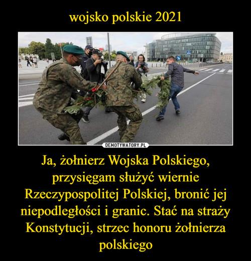 wojsko polskie 2021 Ja, żołnierz Wojska Polskiego, przysięgam służyć wiernie Rzeczypospolitej Polskiej, bronić jej niepodległości i granic. Stać na straży Konstytucji, strzec honoru żołnierza polskiego