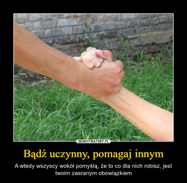 Bądź uczynny, pomagaj innym – A wtedy wszyscy wokół pomyślą, że to co dla nich robisz, jest twoim zasranym obowiązkiem