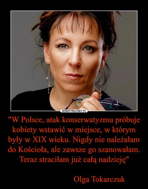 """""""W Polsce, atak konserwatyzmu próbuje kobiety wstawić w miejsce, w którym były w XIX wieku. Nigdy nie należałam do Kościoła, ale zawsze go szanowałam. Teraz straciłam już całą nadzieję""""                           Olga Tokarczuk"""