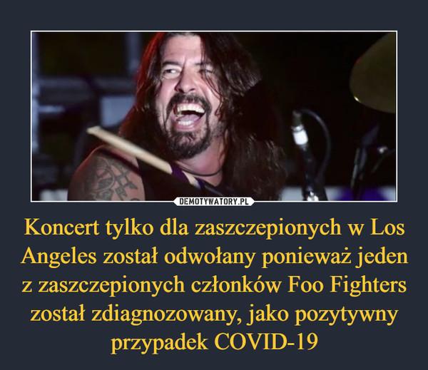 Koncert tylko dla zaszczepionych w Los Angeles został odwołany ponieważ jeden z zaszczepionych członków Foo Fighters został zdiagnozowany, jako pozytywny przypadek COVID-19 –
