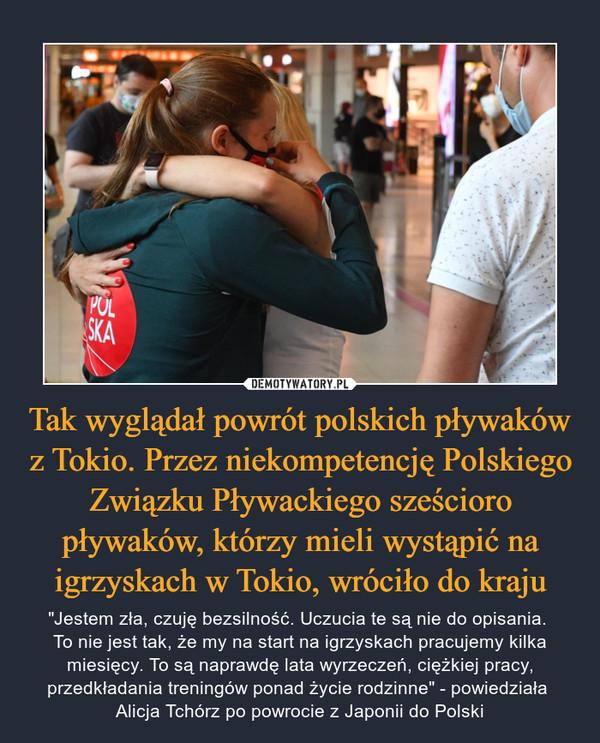 """Tak wyglądał powrót polskich pływaków z Tokio. Przez niekompetencję Polskiego Związku Pływackiego sześcioro pływaków, którzy mieli wystąpić na igrzyskach w Tokio, wróciło do kraju – """"Jestem zła, czuję bezsilność. Uczucia te są nie do opisania. To nie jest tak, że my na start na igrzyskach pracujemy kilka miesięcy. To są naprawdę lata wyrzeczeń, ciężkiej pracy, przedkładania treningów ponad życie rodzinne"""" - powiedziała Alicja Tchórz po powrocie z Japonii do Polski"""
