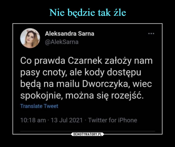 –  Aleksandra Sarna@AlekSarnaCo prawda Czarnek założy nampasy cnoty, ale kody dostępubędą na mailu Dworczyka, wiecspokojnie, można się rozejść.Translate Tweet10:18 am ■ 13 Jul 2021 • Twitter for iPhone