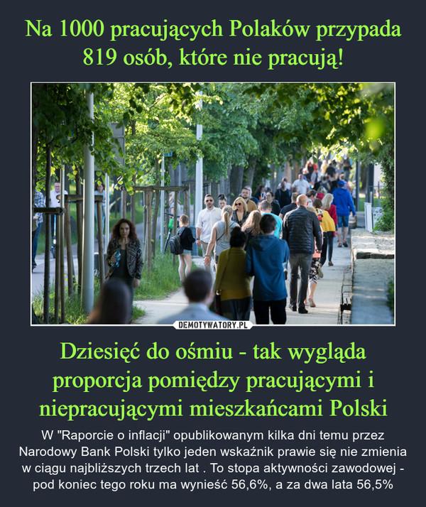 """Dziesięć do ośmiu - tak wygląda proporcja pomiędzy pracującymi i niepracującymi mieszkańcami Polski – W """"Raporcie o inflacji"""" opublikowanym kilka dni temu przez Narodowy Bank Polski tylko jeden wskaźnik prawie się nie zmienia w ciągu najbliższych trzech lat . To stopa aktywności zawodowej - pod koniec tego roku ma wynieść 56,6%, a za dwa lata 56,5%"""