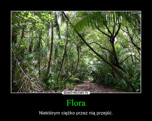 Flora – Niektórym ciężko przez nią przejść.