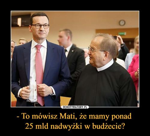- To mówisz Mati, że mamy ponad  25 mld nadwyżki w budżecie?