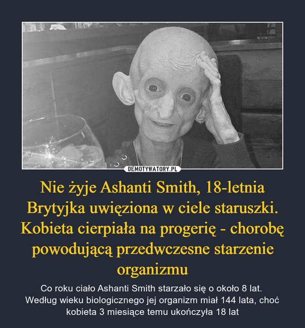 Nie żyje Ashanti Smith, 18-letnia Brytyjka uwięziona w ciele staruszki. Kobieta cierpiała na progerię - chorobę powodującą przedwczesne starzenie organizmu – Co roku ciało Ashanti Smith starzało się o około 8 lat. Według wieku biologicznego jej organizm miał 144 lata, choć kobieta 3 miesiące temu ukończyła 18 lat