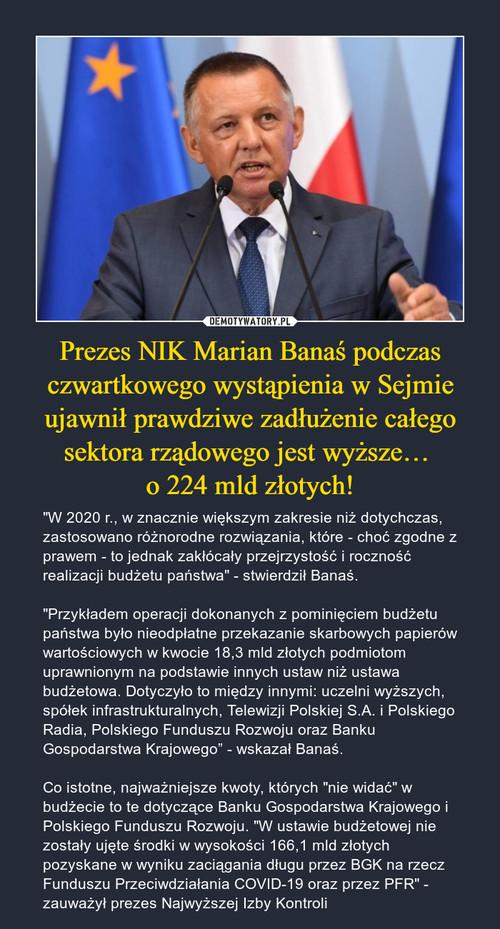 Prezes NIK Marian Banaś podczas czwartkowego wystąpienia w Sejmie ujawnił prawdziwe zadłużenie całego sektora rządowego jest wyższe…  o 224 mld złotych!