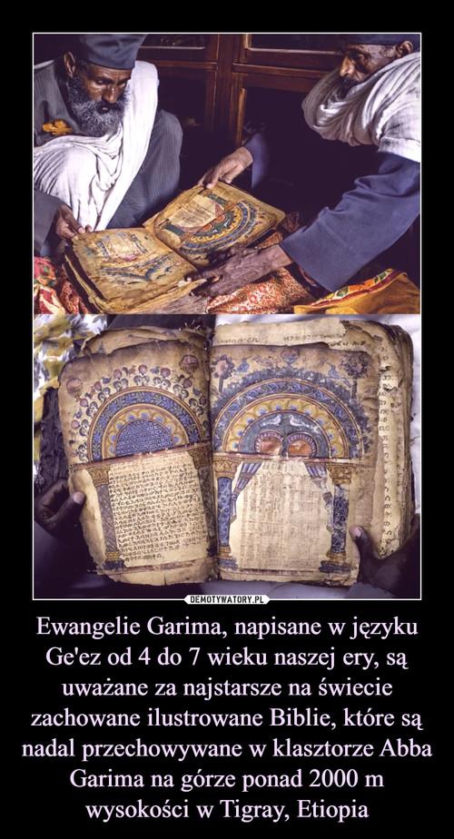 Ewangelie Garima, napisane w języku Ge'ez od 4 do 7 wieku naszej ery, są uważane za najstarsze na świecie zachowane ilustrowane Biblie, które są nadal przechowywane w klasztorze Abba Garima na górze ponad 2000 m wysokości w Tigray, Etiopia