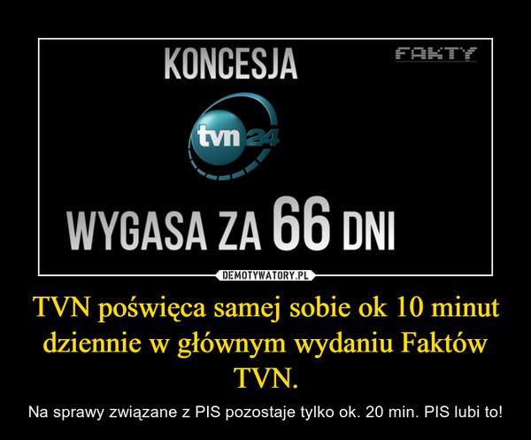 TVN poświęca samej sobie ok 10 minut dziennie w głównym wydaniu Faktów TVN. – Na sprawy związane z PIS pozostaje tylko ok. 20 min. PIS lubi to!