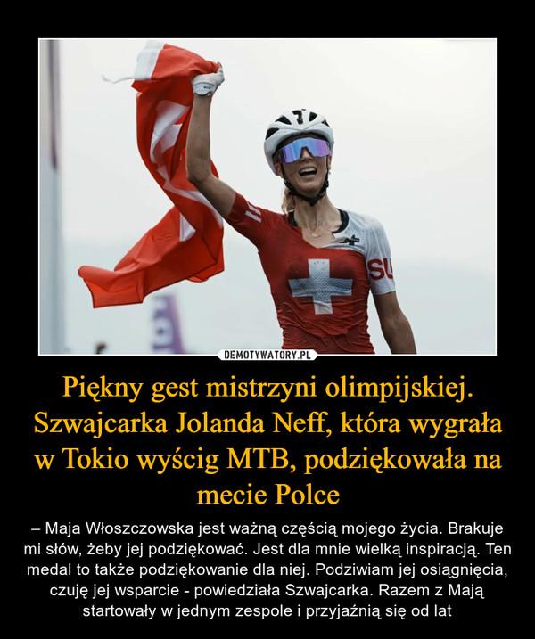 Piękny gest mistrzyni olimpijskiej. Szwajcarka Jolanda Neff, która wygrała w Tokio wyścig MTB, podziękowała na mecie Polce – – Maja Włoszczowska jest ważną częścią mojego życia. Brakuje mi słów, żeby jej podziękować. Jest dla mnie wielką inspiracją. Ten medal to także podziękowanie dla niej. Podziwiam jej osiągnięcia, czuję jej wsparcie - powiedziała Szwajcarka. Razem z Mają startowały w jednym zespole i przyjaźnią się od lat