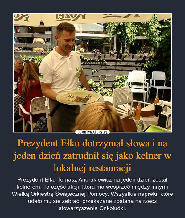 Prezydent Ełku dotrzymał słowa i na jeden dzień zatrudnił się jako kelner w lokalnej restauracji – Prezydent Ełku Tomasz Andrukiewicz na jeden dzień został kelnerem. To część akcji, która ma wesprzeć między innymi Wielką Orkiestrę Świątecznej Pomocy. Wszystkie napiwki, które udało mu się zebrać, przekazane zostaną na rzecz stowarzyszenia Onkoludki.