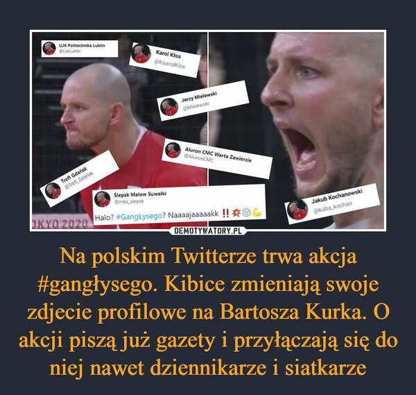 Na polskim Twitterze trwa akcja #gangłysego. Kibice zmieniają swoje zdjecie profilowe na Bartosza Kurka. O akcji piszą już gazety i przyłączają się do niej nawet dziennikarze i siatkarze –