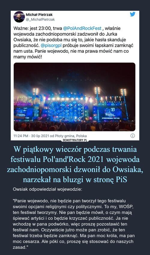 W piątkowy wieczór podczas trwania festiwalu Pol'and'Rock 2021 wojewoda zachodniopomorski dzwonił do Owsiaka, narzekał na bluzgi w stronę PiS