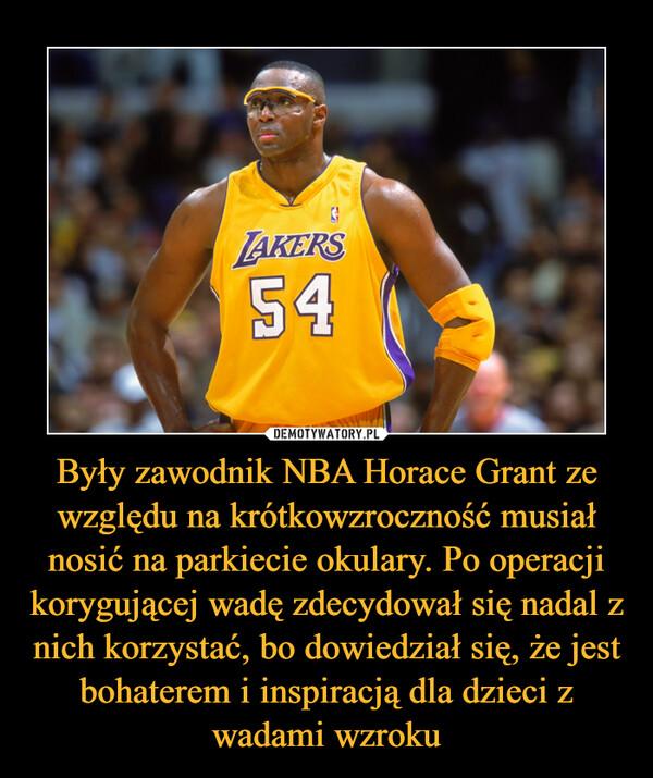 Były zawodnik NBA Horace Grant ze względu na krótkowzroczność musiał nosić na parkiecie okulary. Po operacji korygującej wadę zdecydował się nadal z nich korzystać, bo dowiedział się, że jest bohaterem i inspiracją dla dzieci z wadami wzroku –