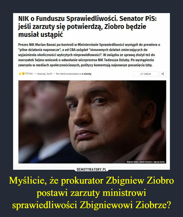 """Myślicie, że prokurator Zbigniew Ziobro postawi zarzuty ministrowi sprawiedliwości Zbigniewowi Ziobrze? –  NIK O Funduszu Sprawiedliwości. Senator Pis:jeśli zarzuty się potwierdzą, Ziobro będziemusiał ustąpićPrezes NIK Marian Banaś po kontroli w Ministerstwie Sprawiedliwości wystąpił do premiera o""""pilne działania naprawcze"""", a od CBA zażądat """"stosownych działań zmierzających dowyjaśnienia okoliczności wykrytych nieprawidtowości"""". W związku ze sprawą ztożyt też domarszatek Sejmu wniosek o odwołanie wiceprezesa NIK Tadeusza Dziuby. Po wystąpieniuzawrzato w mediach społecznościowych, politycy komentują najnowsze posunięcia Izby.1L1 tys • Wczoraj, 14:29 - Ten tekst przeczytasz w 4 minutyO Lubię toigri Tiobro- Bavid Zuchavicr Agna Gata"""