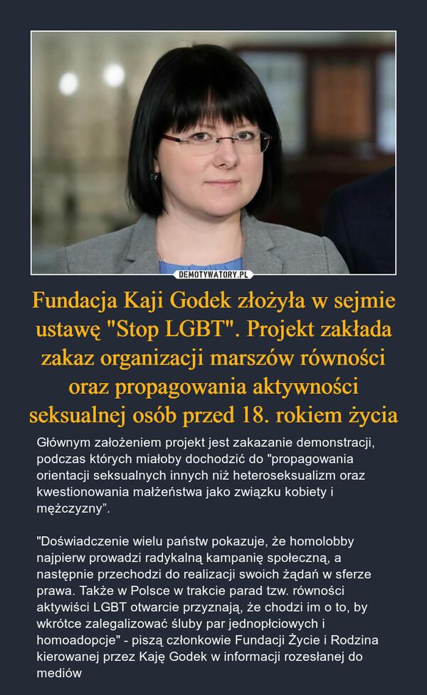 """Fundacja Kaji Godek złożyła w sejmie ustawę """"Stop LGBT"""". Projekt zakłada zakaz organizacji marszów równości oraz propagowania aktywności seksualnej osób przed 18. rokiem życia – Głównym założeniem projekt jest zakazanie demonstracji, podczas których miałoby dochodzić do """"propagowania orientacji seksualnych innych niż heteroseksualizm oraz kwestionowania małżeństwa jako związku kobiety i mężczyzny"""".""""Doświadczenie wielu państw pokazuje, że homolobby najpierw prowadzi radykalną kampanię społeczną, a następnie przechodzi do realizacji swoich żądań w sferze prawa. Także w Polsce w trakcie parad tzw. równości aktywiści LGBT otwarcie przyznają, że chodzi im o to, by wkrótce zalegalizować śluby par jednopłciowych i homoadopcje"""" - piszą członkowie Fundacji Życie i Rodzina kierowanej przez Kaję Godek w informacji rozesłanej do mediów"""