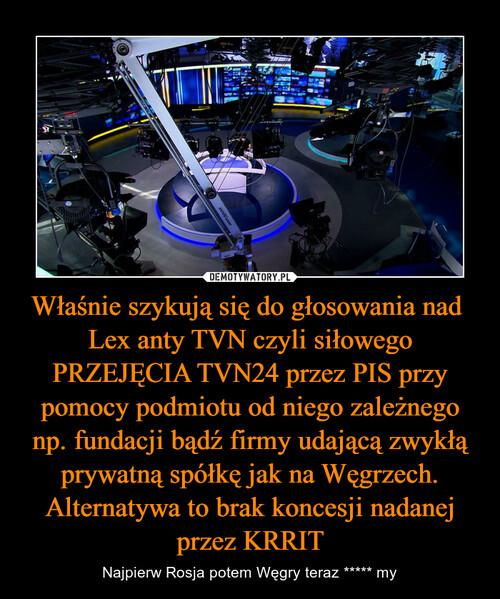 Właśnie szykują się do głosowania nad  Lex anty TVN czyli siłowego PRZEJĘCIA TVN24 przez PIS przy pomocy podmiotu od niego zależnego np. fundacji bądź firmy udającą zwykłą prywatną spółkę jak na Węgrzech. Alternatywa to brak koncesji nadanej przez KRRIT