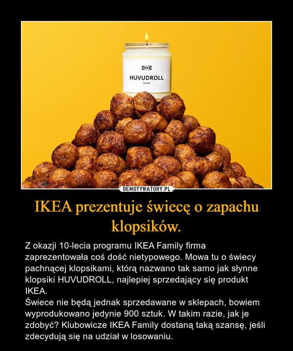 IKEA prezentuje świecę o zapachu klopsików. – Z okazji 10-lecia programu IKEA Family firma zaprezentowała coś dość nietypowego. Mowa tu o świecy pachnącej klopsikami, którą nazwano tak samo jak słynne klopsiki HUVUDROLL, najlepiej sprzedający się produkt IKEA.Świece nie będą jednak sprzedawane w sklepach, bowiem wyprodukowano jedynie 900 sztuk. W takim razie, jak je zdobyć? Klubowicze IKEA Family dostaną taką szansę, jeśli zdecydują się na udział w losowaniu.