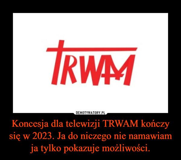 Koncesja dla telewizji TRWAM kończy się w 2023. Ja do niczego nie namawiam ja tylko pokazuje możliwości. –
