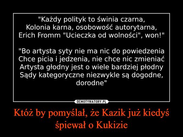 Któż by pomyślał, że Kazik już kiedyś śpiewał o Kukizie –