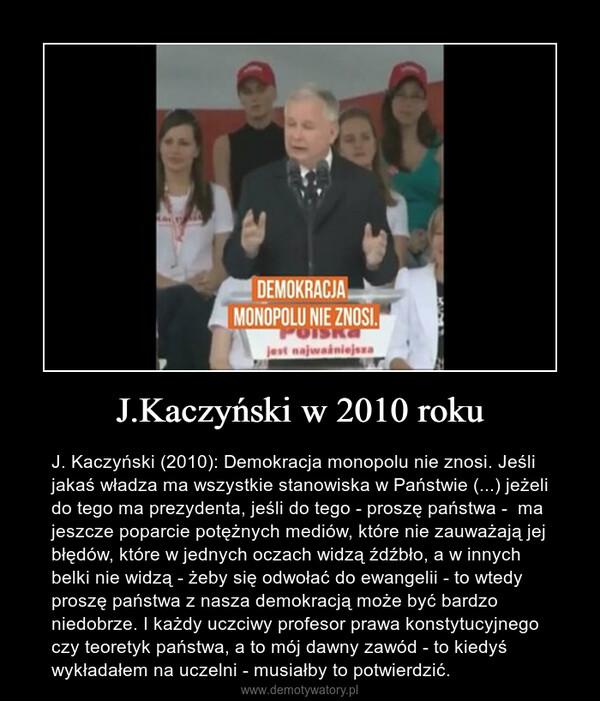J.Kaczyński w 2010 roku – J. Kaczyński (2010): Demokracja monopolu nie znosi. Jeśli jakaś władza ma wszystkie stanowiska w Państwie (...) jeżeli do tego ma prezydenta, jeśli do tego - proszę państwa -  ma jeszcze poparcie potężnych mediów, które nie zauważają jej błędów, które w jednych oczach widzą źdźbło, a w innych belki nie widzą - żeby się odwołać do ewangelii - to wtedy proszę państwa z nasza demokracją może być bardzo niedobrze. I każdy uczciwy profesor prawa konstytucyjnego czy teoretyk państwa, a to mój dawny zawód - to kiedyś wykładałem na uczelni - musiałby to potwierdzić.