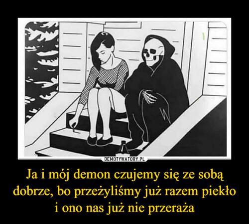 Ja i mój demon czujemy się ze sobą dobrze, bo przeżyliśmy już razem piekło i ono nas już nie przeraża